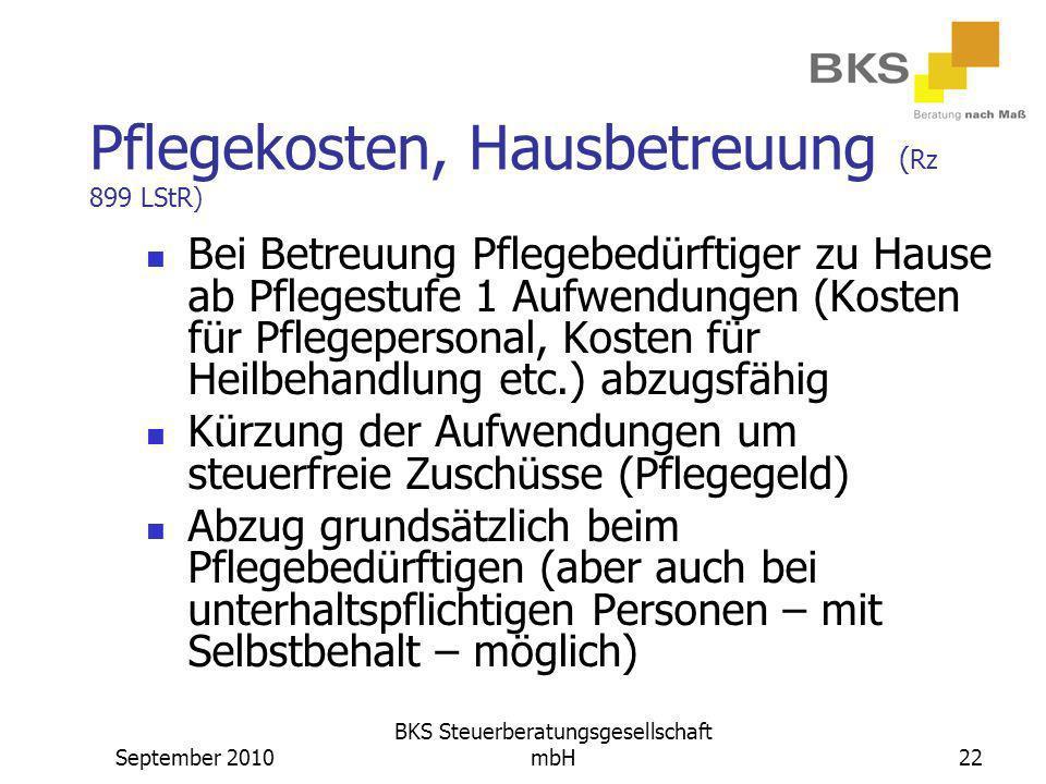 September 2010 BKS Steuerberatungsgesellschaft mbH22 Pflegekosten, Hausbetreuung ( Rz 899 LStR) Bei Betreuung Pflegebedürftiger zu Hause ab Pflegestuf