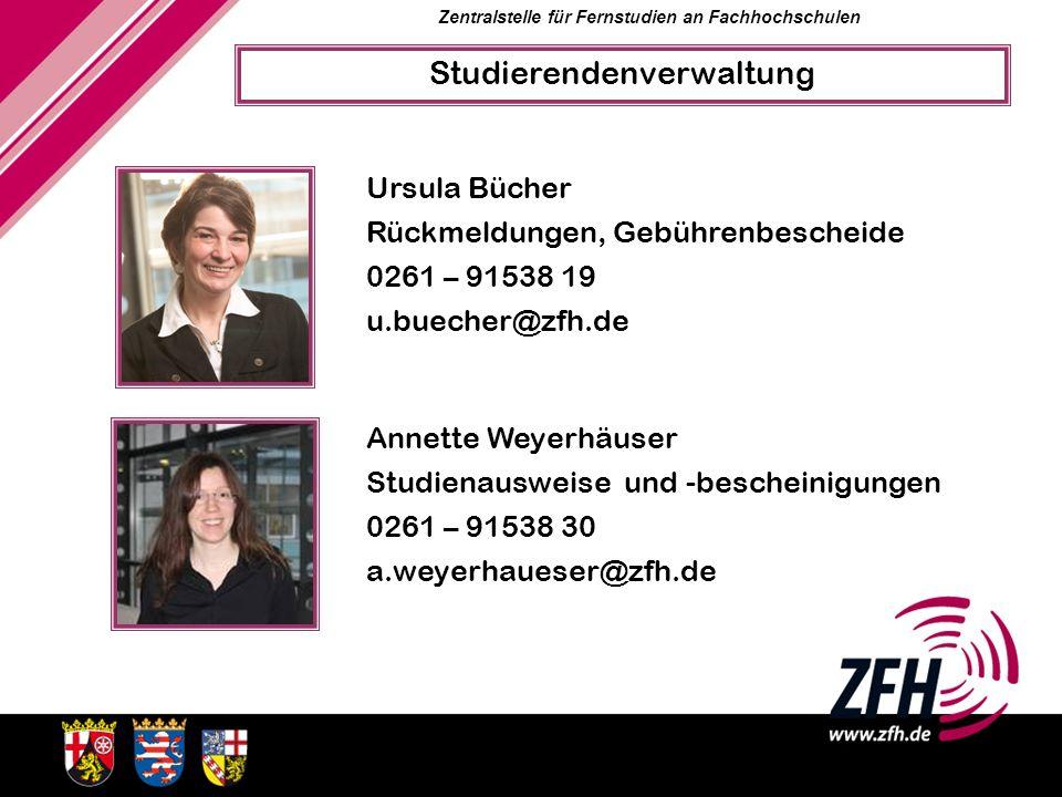 Zentralstelle für Fernstudien an Fachhochschulen Ursula Bücher Rückmeldungen, Gebührenbescheide 0261 – 91538 19 u.buecher@zfh.de Annette Weyerhäuser S