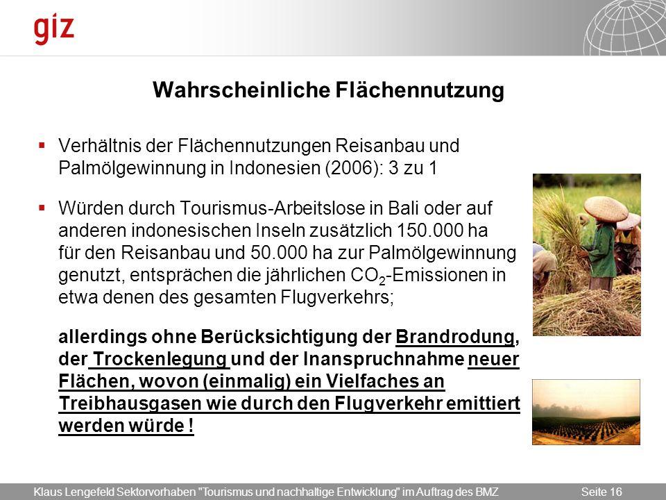 17.05.2014 Seite 16 Seite 16 Wahrscheinliche Flächennutzung Verhältnis der Flächennutzungen Reisanbau und Palmölgewinnung in Indonesien (2006): 3 zu 1 Würden durch Tourismus-Arbeitslose in Bali oder auf anderen indonesischen Inseln zusätzlich 150.000 ha für den Reisanbau und 50.000 ha zur Palmölgewinnung genutzt, entsprächen die jährlichen CO 2 -Emissionen in etwa denen des gesamten Flugverkehrs; allerdings ohne Berücksichtigung der Brandrodung, der Trockenlegung und der Inanspruchnahme neuer Flächen, wovon (einmalig) ein Vielfaches an Treibhausgasen wie durch den Flugverkehr emittiert werden würde .