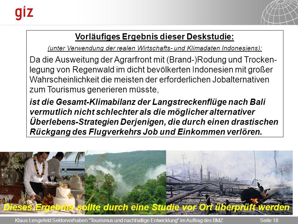 17.05.2014 Seite 18 Seite 18 Vorläufiges Ergebnis dieser Deskstudie: (unter Verwendung der realen Wirtschafts- und Klimadaten Indonesiens): Da die Ausweitung der Agrarfront mit (Brand-)Rodung und Trocken- legung von Regenwald im dicht bevölkerten Indonesien mit großer Wahrscheinlichkeit die meisten der erforderlichen Jobalternativen zum Tourismus generieren müsste, ist die Gesamt-Klimabilanz der Langstreckenflüge nach Bali vermutlich nicht schlechter als die möglicher alternativer Überlebens-Strategien Derjenigen, die durch einen drastischen Rückgang des Flugverkehrs Job und Einkommen verlören.