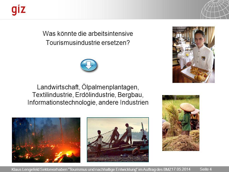 17.05.2014 Seite 4 Seite 4 Was könnte die arbeitsintensive Tourismusindustrie ersetzen? Landwirtschaft, Ölpalmenplantagen, Textilindustrie, Erdölindus