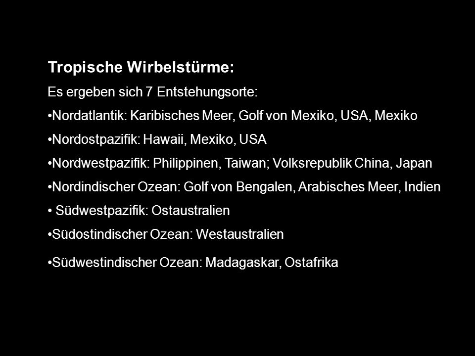Tropische Wirbelstürme: Es ergeben sich 7 Entstehungsorte: Nordatlantik: Karibisches Meer, Golf von Mexiko, USA, Mexiko Nordostpazifik: Hawaii, Mexiko, USA Nordwestpazifik: Philippinen, Taiwan; Volksrepublik China, Japan Nordindischer Ozean: Golf von Bengalen, Arabisches Meer, Indien Südwestpazifik: Ostaustralien Südostindischer Ozean: Westaustralien Südwestindischer Ozean: Madagaskar, Ostafrika