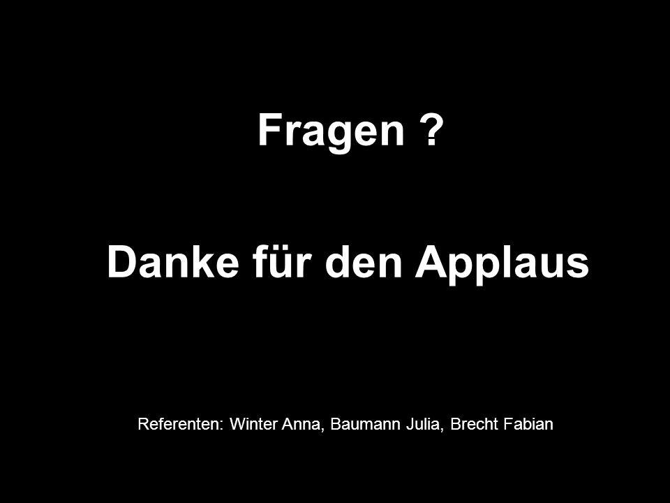 Fragen ? Danke für den Applaus Referenten: Winter Anna, Baumann Julia, Brecht Fabian