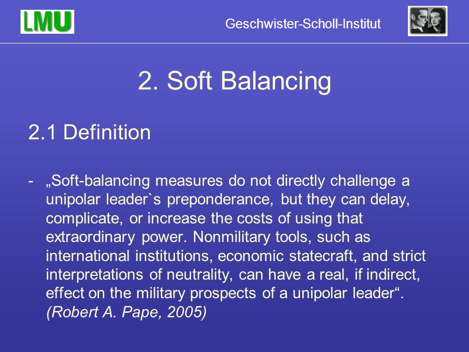 Geschwister-Scholl-Institut 2. Soft Balancing 2.1 Definition -Soft-balancing measures do not directly challenge a unipolar leader`s preponderance, but