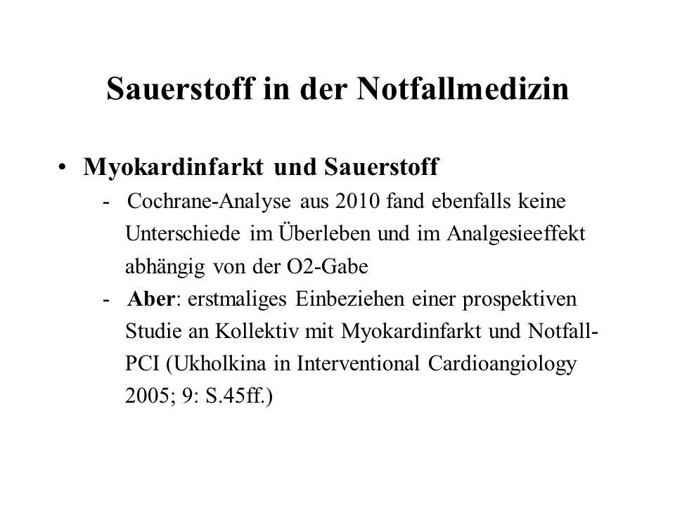 Sauerstoff in der Notfallmedizin Myokardinfarkt und Sauerstoff - Cochrane-Analyse aus 2010 fand ebenfalls keine Unterschiede im Überleben und im Analgesieeffekt abhängig von der O2-Gabe - Aber: erstmaliges Einbeziehen einer prospektiven Studie an Kollektiv mit Myokardinfarkt und Notfall- PCI (Ukholkina in Interventional Cardioangiology 2005; 9: S.45ff.)
