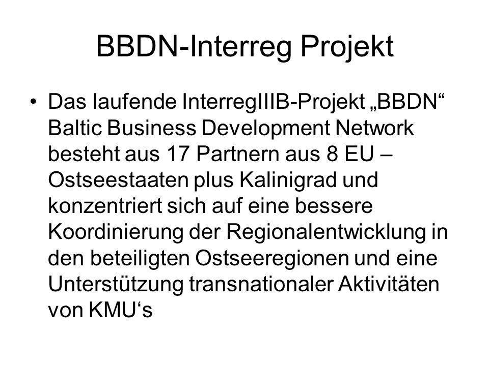 BBDN-Interreg Projekt Das laufende InterregIIIB-Projekt BBDN Baltic Business Development Network besteht aus 17 Partnern aus 8 EU – Ostseestaaten plus Kalinigrad und konzentriert sich auf eine bessere Koordinierung der Regionalentwicklung in den beteiligten Ostseeregionen und eine Unterstützung transnationaler Aktivitäten von KMUs