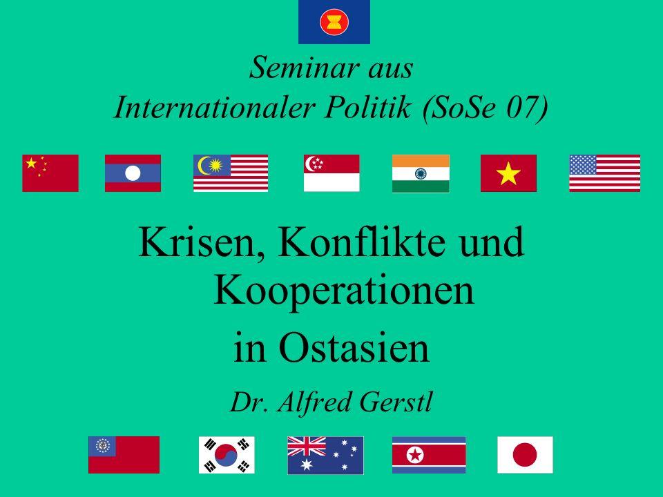 Seminar aus Internationaler Politik (SoSe 07) Krisen, Konflikte und Kooperationen in Ostasien Dr. Alfred Gerstl