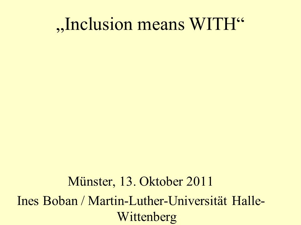 Inclusion means WITH Münster, 13. Oktober 2011 Ines Boban / Martin-Luther-Universität Halle- Wittenberg