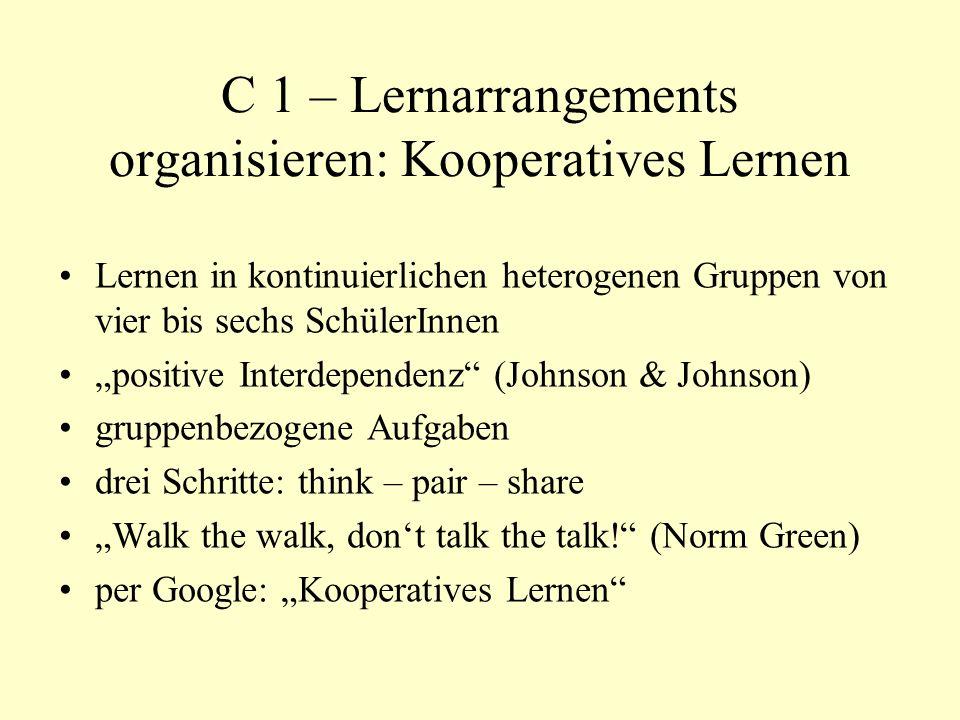 C 1 – Lernarrangements organisieren: Kooperatives Lernen Lernen in kontinuierlichen heterogenen Gruppen von vier bis sechs SchülerInnen positive Interdependenz (Johnson & Johnson) gruppenbezogene Aufgaben drei Schritte: think – pair – share Walk the walk, dont talk the talk.