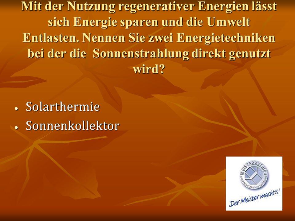 Mit der Nutzung regenerativer Energien lässt sich Energie sparen und die Umwelt Entlasten. Nennen Sie zwei Energietechniken bei der die Sonnenstrahlun