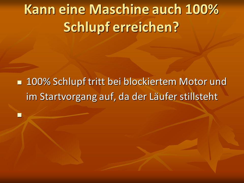 Kann eine Maschine auch 100% Schlupf erreichen? 100% Schlupf tritt bei blockiertem Motor und im Startvorgang auf, da der Läufer stillsteht 100% Schlup
