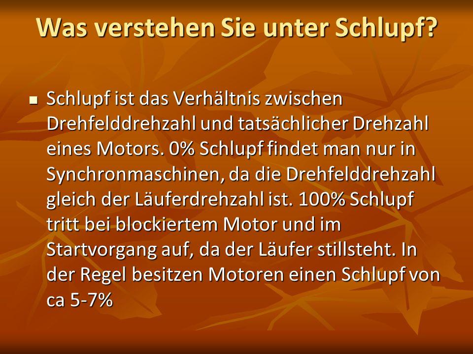 Was verstehen Sie unter Schlupf? Schlupf ist das Verhältnis zwischen Drehfelddrehzahl und tatsächlicher Drehzahl eines Motors. 0% Schlupf findet man n