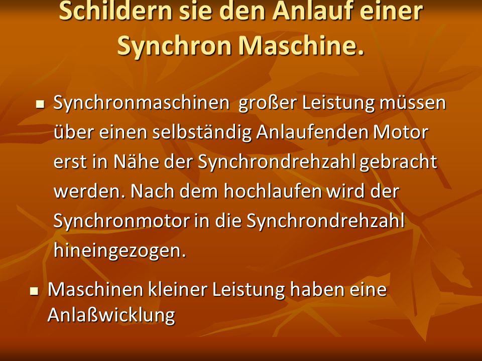 Schildern sie den Anlauf einer Synchron Maschine. Synchronmaschinen großer Leistung müssen über einen selbständig Anlaufenden Motor erst in Nähe der S