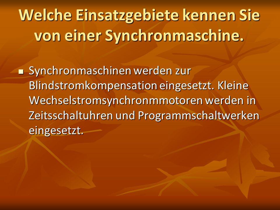 Welche Einsatzgebiete kennen Sie von einer Synchronmaschine. Synchronmaschinen werden zur Blindstromkompensation eingesetzt. Kleine Wechselstromsynchr