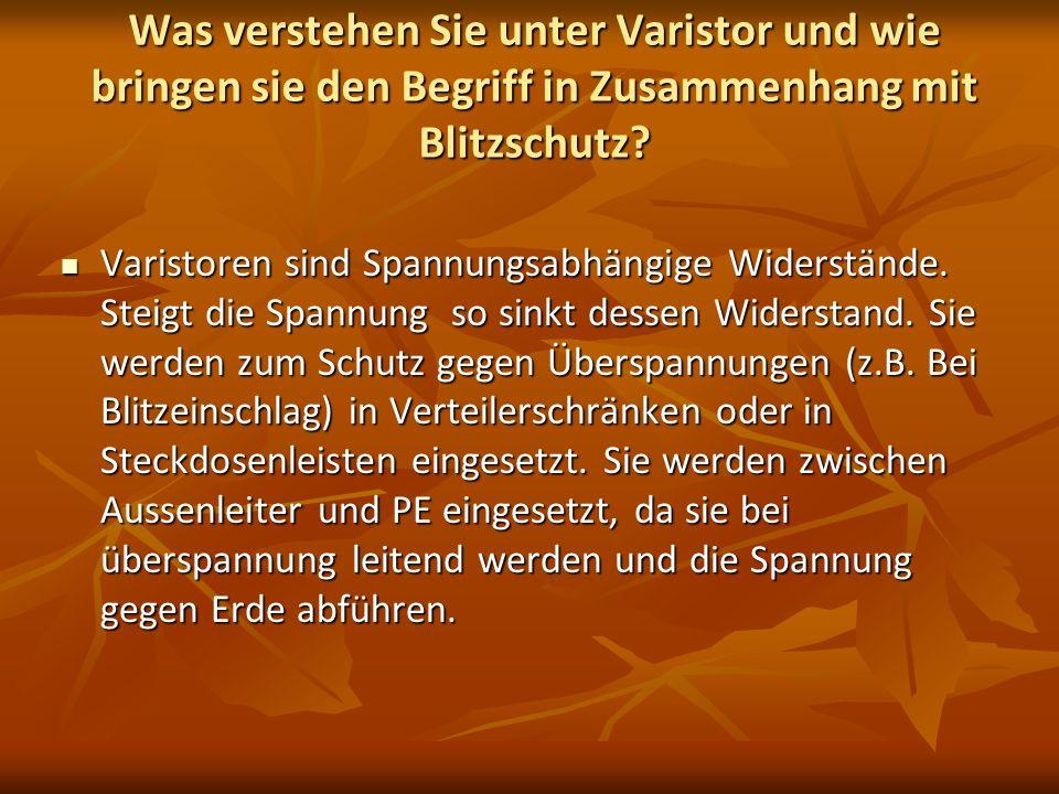 Was verstehen Sie unter Varistor und wie bringen sie den Begriff in Zusammenhang mit Blitzschutz? Varistoren sind Spannungsabhängige Widerstände. Stei