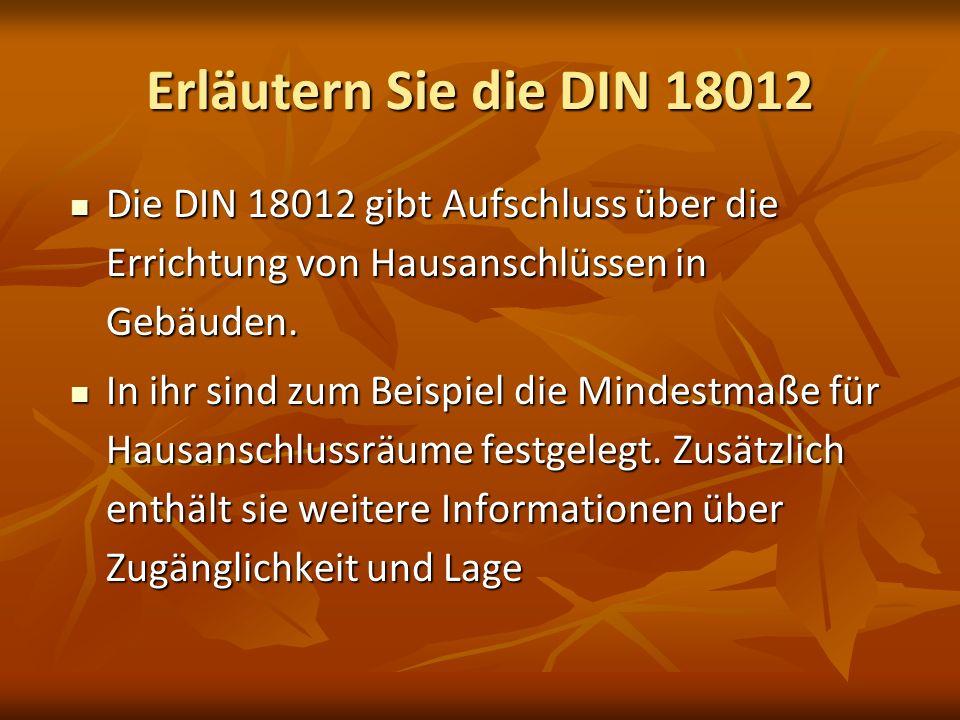 Erläutern Sie die DIN 18012 Die DIN 18012 gibt Aufschluss über die Errichtung von Hausanschlüssen in Gebäuden.