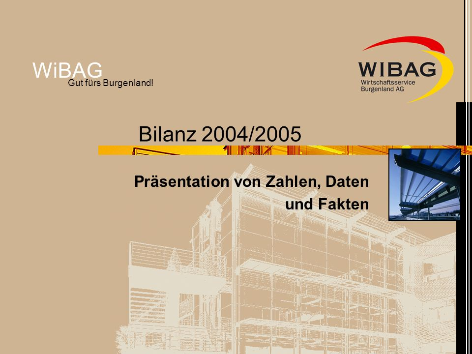 WiBAG Gut fürs Burgenland! Bilanz 2004/2005 Präsentation von Zahlen, Daten und Fakten