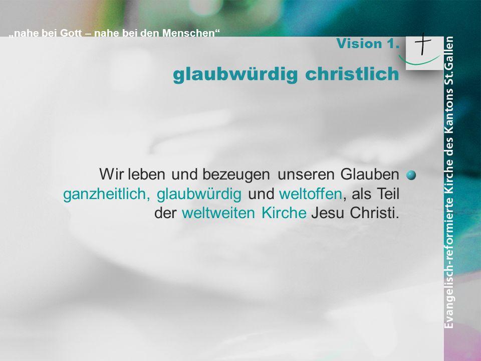 nahe bei Gott – nahe bei den Menschen Vision 1. glaubwürdig christlich Wir leben und bezeugen unseren Glauben ganzheitlich, glaubwürdig und weltoffen,