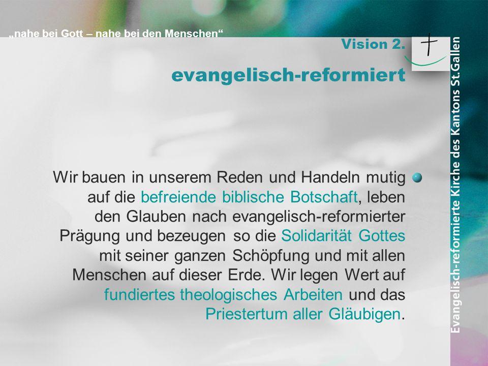 nahe bei Gott – nahe bei den Menschen Vision 2. evangelisch-reformiert Wir bauen in unserem Reden und Handeln mutig auf die befreiende biblische Botsc