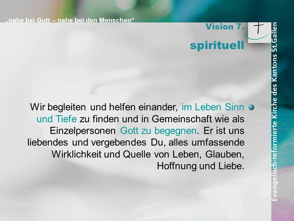 nahe bei Gott – nahe bei den Menschen Vision 7. spirituell Wir begleiten und helfen einander, im Leben Sinn und Tiefe zu finden und in Gemeinschaft wi