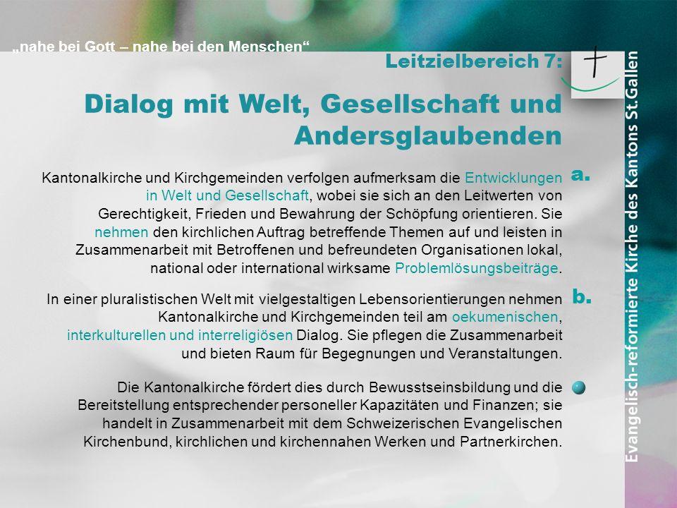 nahe bei Gott – nahe bei den Menschen Leitzielbereich 7: Dialog mit Welt, Gesellschaft und Andersglaubenden Kantonalkirche und Kirchgemeinden verfolge