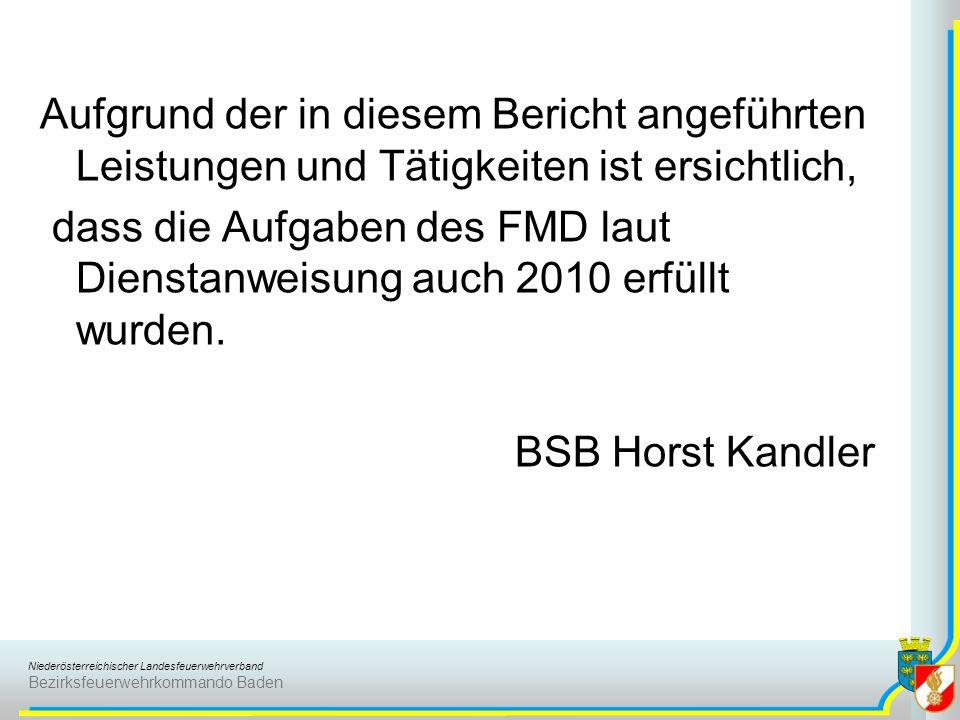 Niederösterreichischer Landesfeuerwehrverband Bezirksfeuerwehrkommando Baden Aufgrund der in diesem Bericht angeführten Leistungen und Tätigkeiten ist ersichtlich, dass die Aufgaben des FMD laut Dienstanweisung auch 2010 erfüllt wurden.