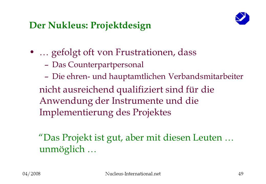04/2008Nucleus-International.net49 Der Nukleus: Projektdesign … gefolgt oft von Frustrationen, dass –Das Counterpartpersonal –Die ehren- und hauptamtl
