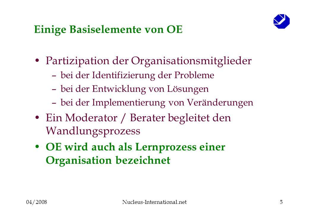 04/2008Nucleus-International.net5 Einige Basiselemente von OE Partizipation der Organisationsmitglieder –bei der Identifizierung der Probleme –bei der Entwicklung von Lösungen –bei der Implementierung von Veränderungen Ein Moderator / Berater begleitet den Wandlungsprozess OE wird auch als Lernprozess einer Organisation bezeichnet