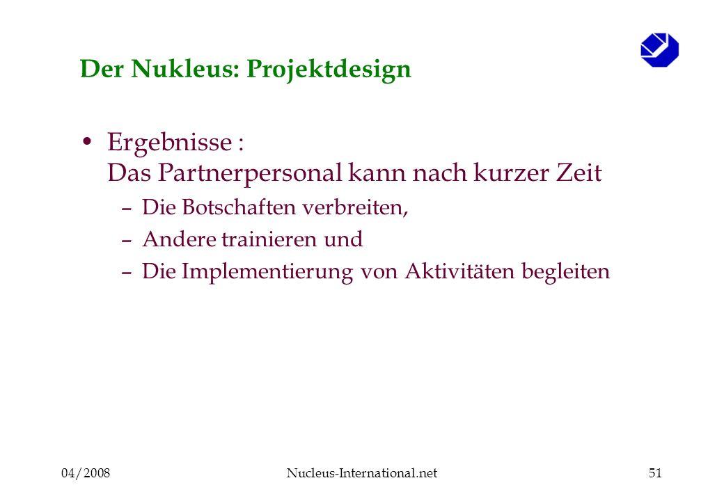 04/2008Nucleus-International.net51 Der Nukleus: Projektdesign Ergebnisse : Das Partnerpersonal kann nach kurzer Zeit –Die Botschaften verbreiten, –Andere trainieren und –Die Implementierung von Aktivitäten begleiten