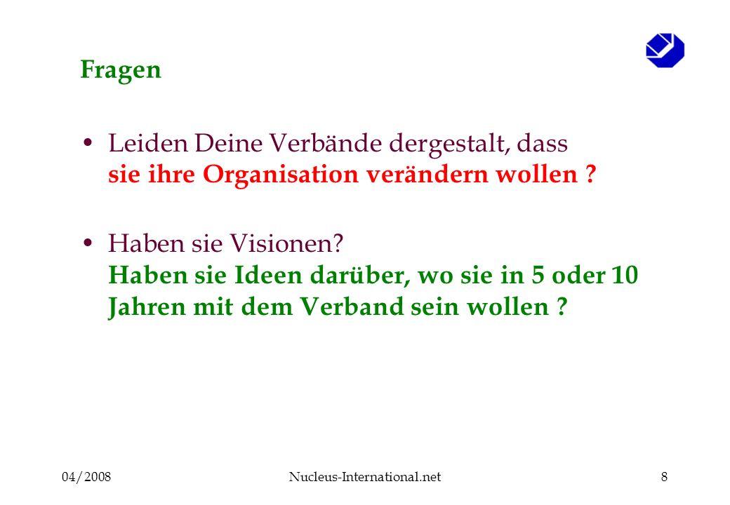 04/2008Nucleus-International.net8 Fragen Leiden Deine Verbände dergestalt, dass sie ihre Organisation verändern wollen ? Haben sie Visionen? Haben sie