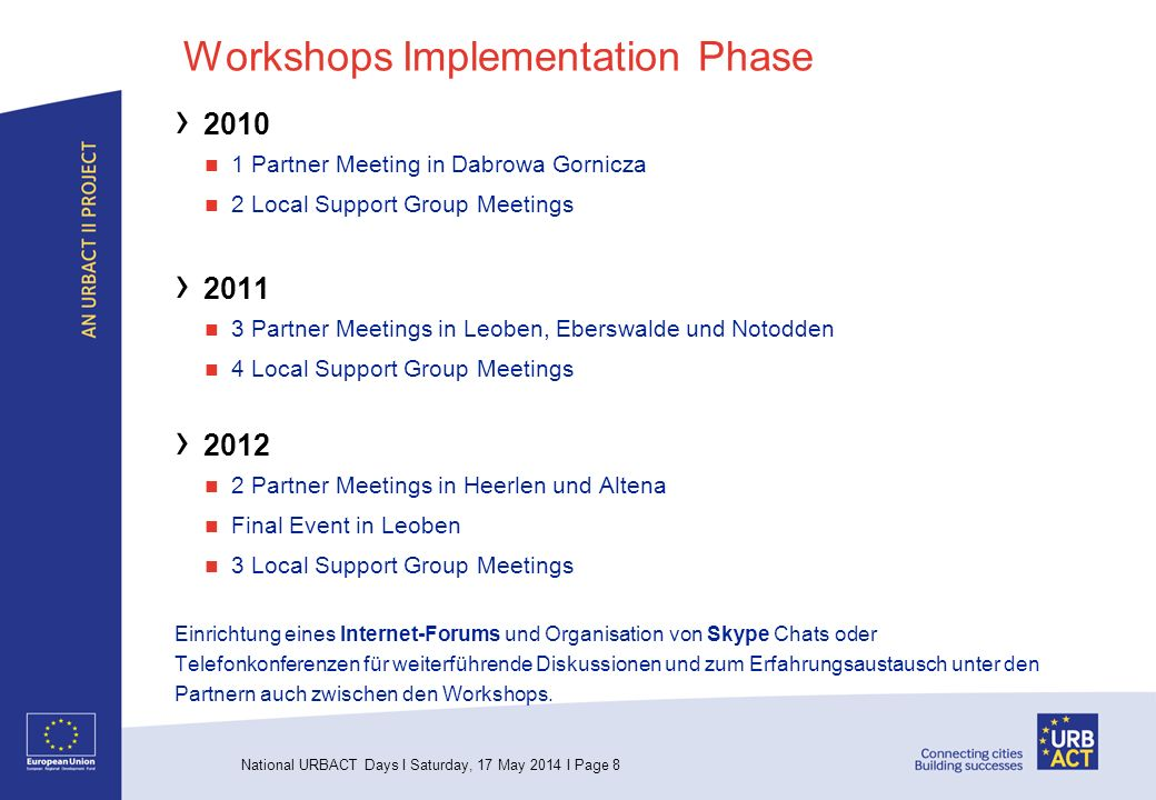 National URBACT Days I Saturday, 17 May 2014 I Page 8 Workshops Implementation Phase 2010 1 Partner Meeting in Dabrowa Gornicza 2 Local Support Group Meetings 2011 3 Partner Meetings in Leoben, Eberswalde und Notodden 4 Local Support Group Meetings 2012 2 Partner Meetings in Heerlen und Altena Final Event in Leoben 3 Local Support Group Meetings Einrichtung eines Internet-Forums und Organisation von Skype Chats oder Telefonkonferenzen für weiterführende Diskussionen und zum Erfahrungsaustausch unter den Partnern auch zwischen den Workshops.