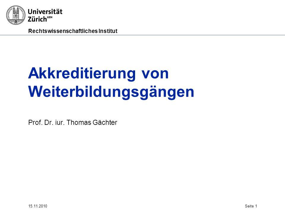 Rechtswissenschaftliches Institut 15.11.2010Seite 1 Akkreditierung von Weiterbildungsgängen Prof. Dr. iur. Thomas Gächter
