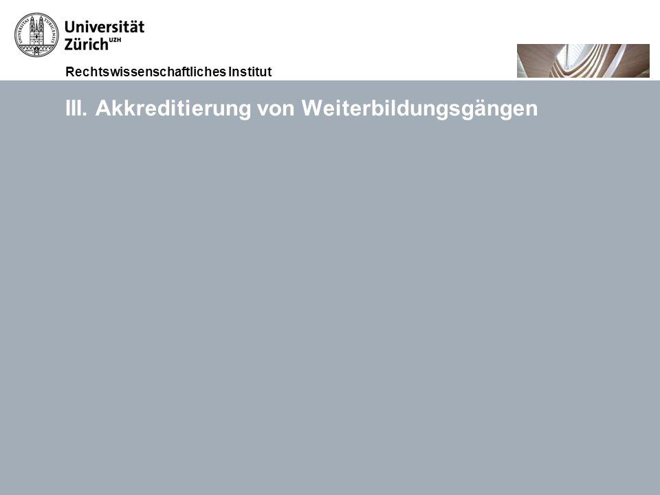 Rechtswissenschaftliches Institut 15.11.2010Akkreditierung von Weiterbildungsgängen, Prof. Dr. iur. Thomas GächterSeite 10 III. Akkreditierung von Wei