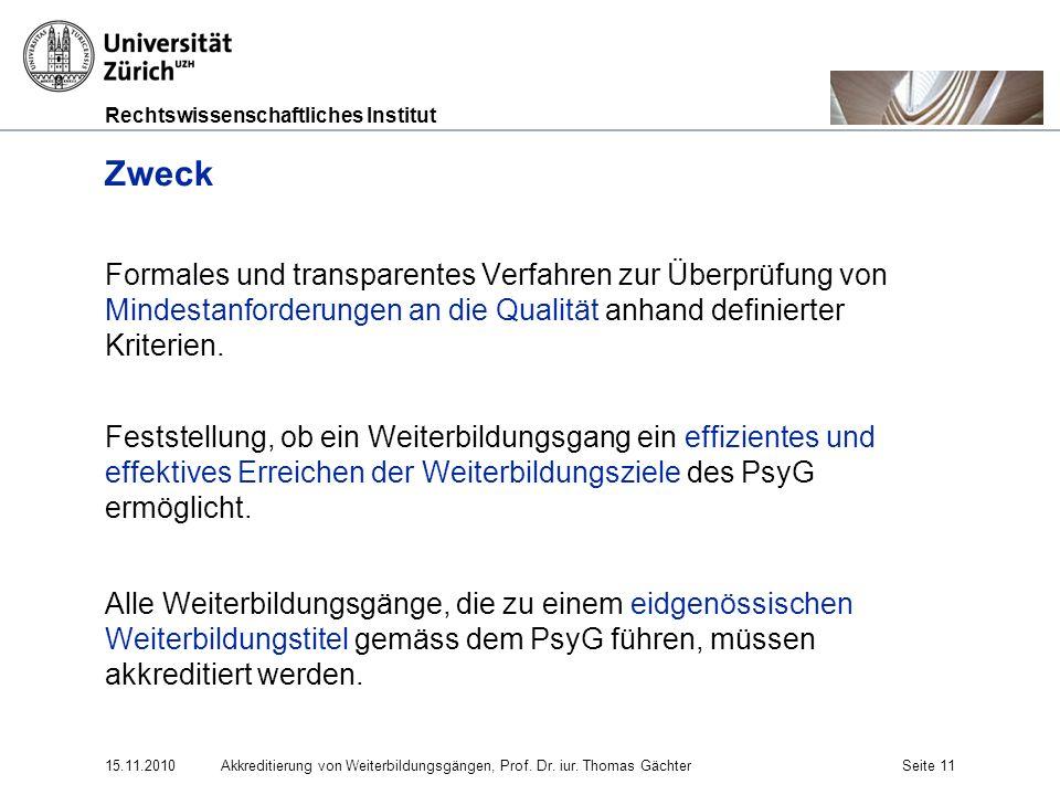 Rechtswissenschaftliches Institut 15.11.2010Akkreditierung von Weiterbildungsgängen, Prof. Dr. iur. Thomas GächterSeite 11 Zweck Formales und transpar