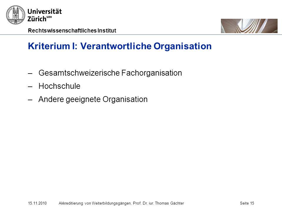 Rechtswissenschaftliches Institut 15.11.2010Akkreditierung von Weiterbildungsgängen, Prof. Dr. iur. Thomas GächterSeite 15 Kriterium I: Verantwortlich