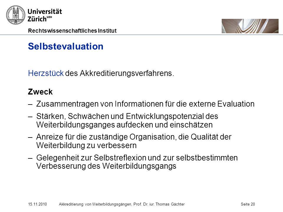 Rechtswissenschaftliches Institut 15.11.2010Akkreditierung von Weiterbildungsgängen, Prof. Dr. iur. Thomas GächterSeite 20 Selbstevaluation Herzstück