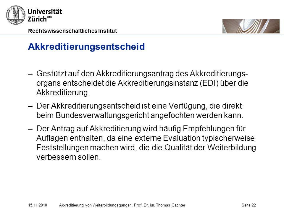 Rechtswissenschaftliches Institut 15.11.2010Akkreditierung von Weiterbildungsgängen, Prof. Dr. iur. Thomas GächterSeite 22 Akkreditierungsentscheid –G