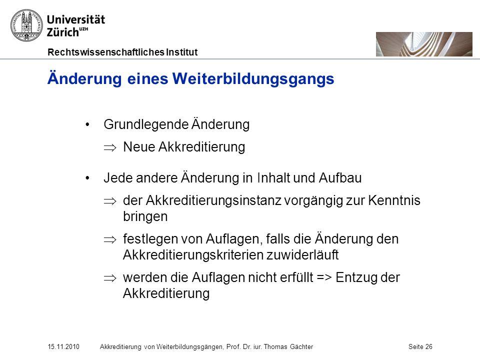 Rechtswissenschaftliches Institut 15.11.2010Akkreditierung von Weiterbildungsgängen, Prof. Dr. iur. Thomas GächterSeite 26 Änderung eines Weiterbildun