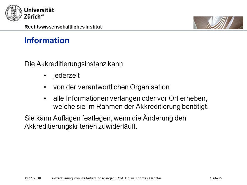 Rechtswissenschaftliches Institut 15.11.2010Akkreditierung von Weiterbildungsgängen, Prof. Dr. iur. Thomas GächterSeite 27 Information Die Akkreditier