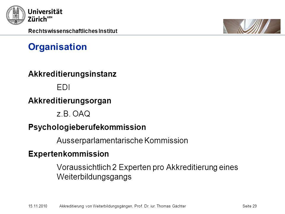 Rechtswissenschaftliches Institut 15.11.2010Akkreditierung von Weiterbildungsgängen, Prof. Dr. iur. Thomas GächterSeite 29 Organisation Akkreditierung