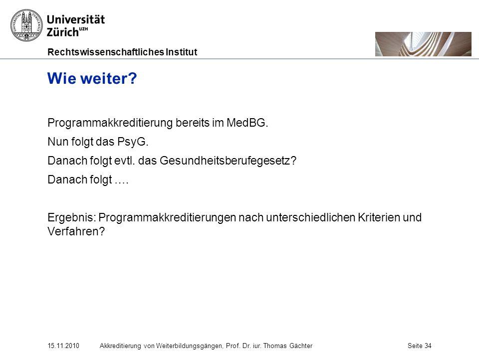 Rechtswissenschaftliches Institut 15.11.2010Akkreditierung von Weiterbildungsgängen, Prof. Dr. iur. Thomas GächterSeite 34 Wie weiter? Programmakkredi
