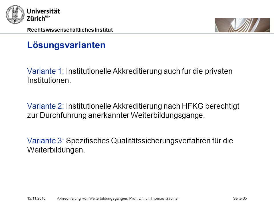 Rechtswissenschaftliches Institut 15.11.2010Akkreditierung von Weiterbildungsgängen, Prof. Dr. iur. Thomas GächterSeite 35 Lösungsvarianten Variante 1
