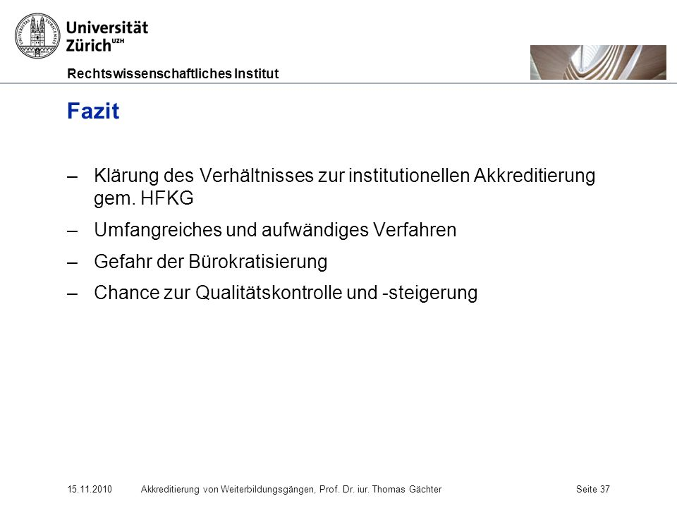 Rechtswissenschaftliches Institut 15.11.2010Akkreditierung von Weiterbildungsgängen, Prof. Dr. iur. Thomas GächterSeite 37 Fazit –Klärung des Verhältn