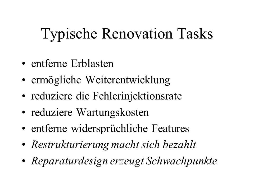 Typische Renovation Tasks entferne Erblasten ermögliche Weiterentwicklung reduziere die Fehlerinjektionsrate reduziere Wartungskosten entferne widersprüchliche Features Restrukturierung macht sich bezahlt Reparaturdesign erzeugt Schwachpunkte