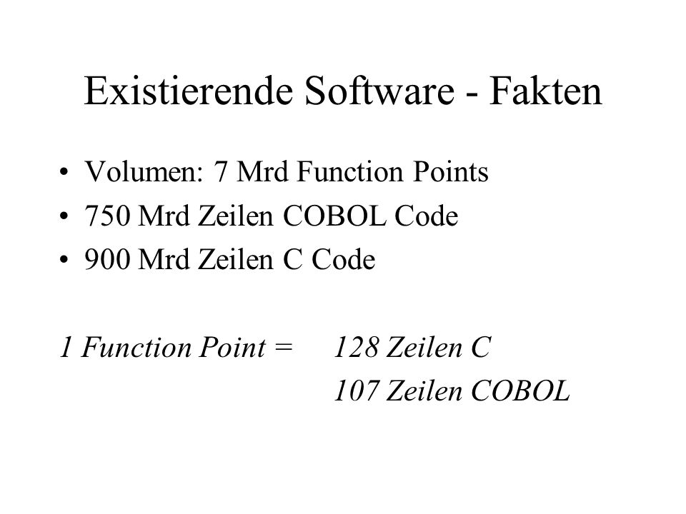 Existierende Software - Fakten Volumen: 7 Mrd Function Points 750 Mrd Zeilen COBOL Code 900 Mrd Zeilen C Code 1 Function Point = 128 Zeilen C 107 Zeil