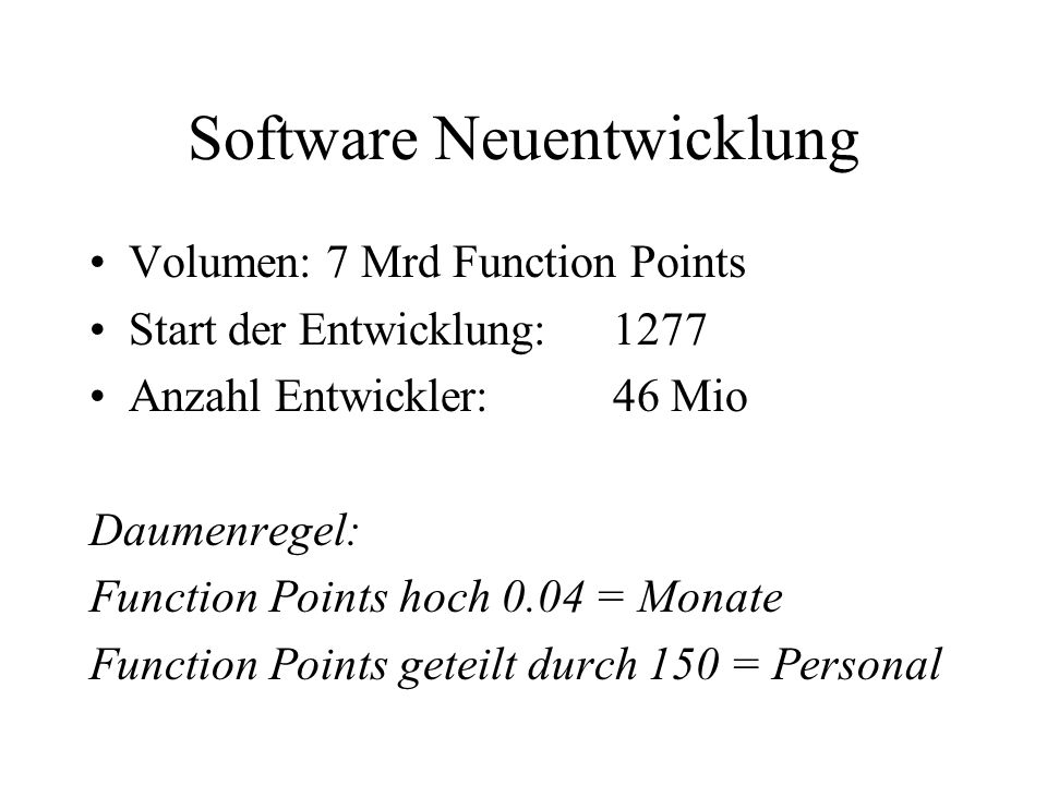Software Neuentwicklung Volumen: 7 Mrd Function Points Start der Entwicklung: 1277 Anzahl Entwickler:46 Mio Daumenregel: Function Points hoch 0.04 = Monate Function Points geteilt durch 150 = Personal
