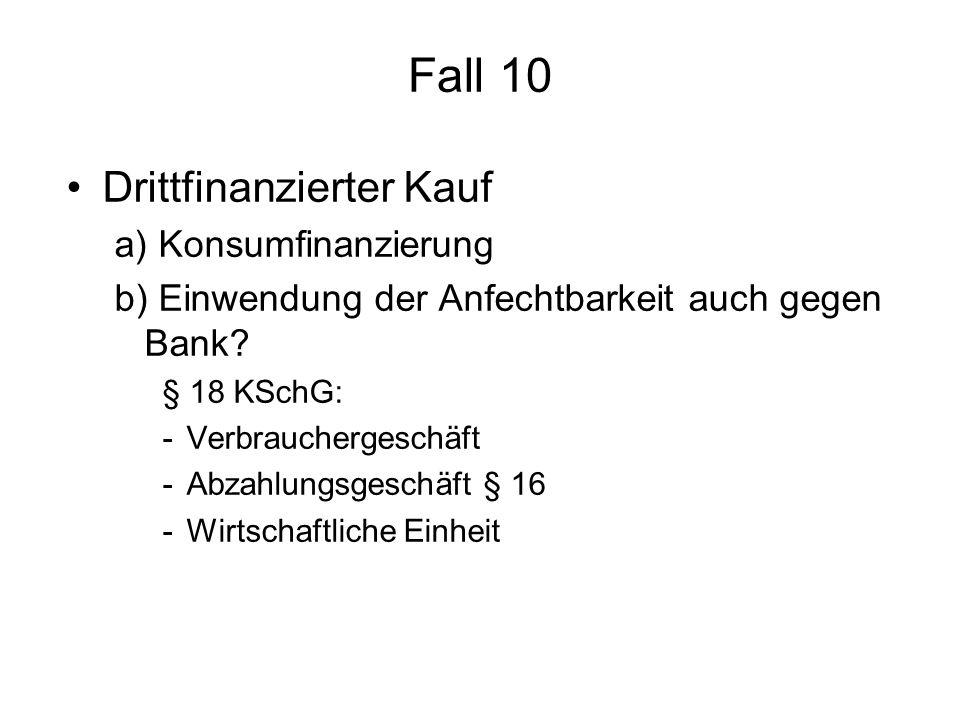 Fall 10 Drittfinanzierter Kauf a) Konsumfinanzierung b) Einwendung der Anfechtbarkeit auch gegen Bank? § 18 KSchG: -Verbrauchergeschäft -Abzahlungsges