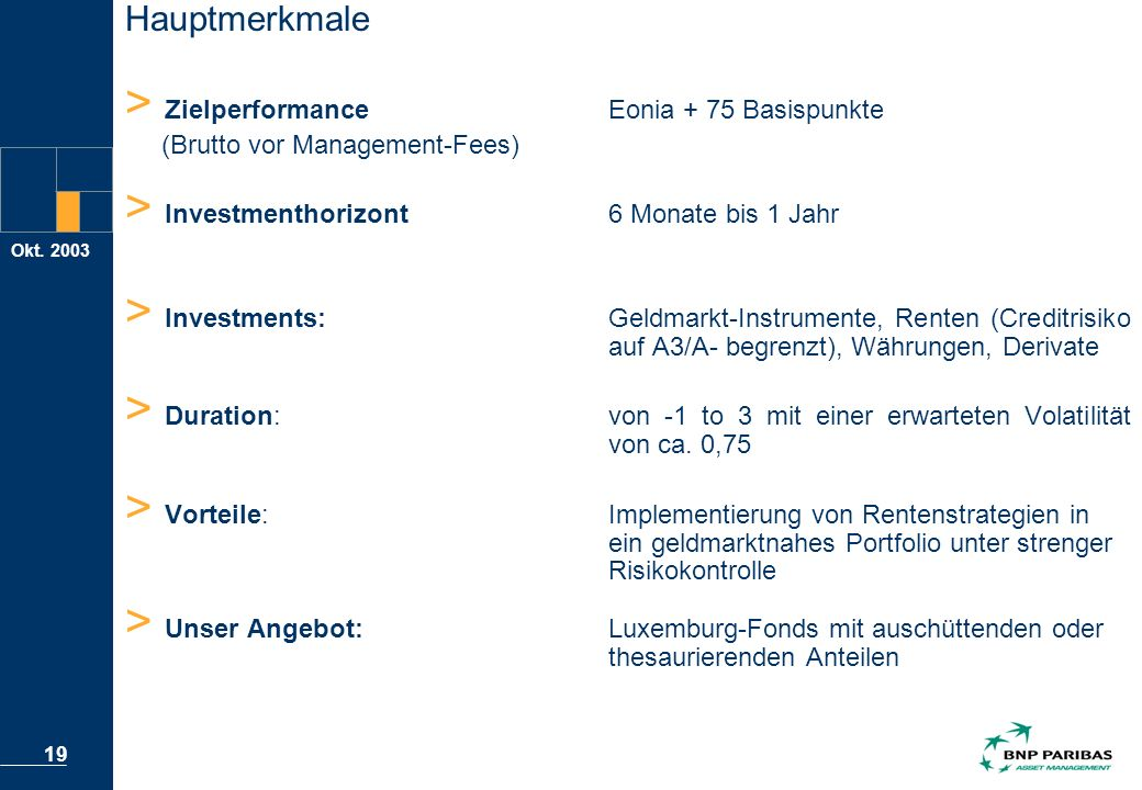 Okt. 2003 19 > Zielperformance Eonia + 75 Basispunkte (Brutto vor Management-Fees) > Investmenthorizont6 Monate bis 1 Jahr > Investments:Geldmarkt-Ins