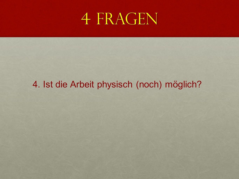 4 Fragen 4. Ist die Arbeit physisch (noch) möglich?