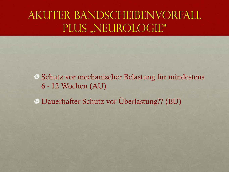 Akuter Bandscheibenvorfall plus Neurologie Akuter Bandscheibenvorfall plus Neurologie Schutz vor mechanischer Belastung für mindestens 6 - 12 Wochen (AU) Dauerhafter Schutz vor Überlastung?.